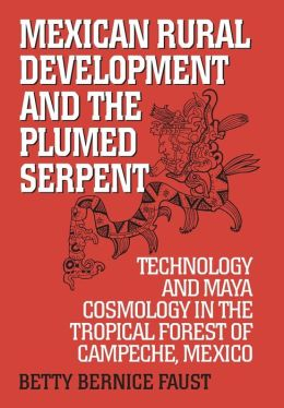 Mexican Rural Development and the Plumed Serpent: Technology and Maya Cosmology in the Tropical Forest of Campeche, Mexico