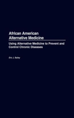 African American Alternative Medicine: Using Alternative Medicine to Prevent and Control Chronic Diseases