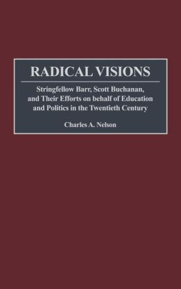 Radical Visions: Stringfellow Barr, Scott Buchanan, and Their Efforts on behalf of Education and Politics in the Twentieth Century