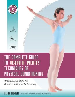 The Complete Guide to Joseph H. Pilates' Techniques of Physical Conditioning: With Special Help for Back Pain and Sports Training