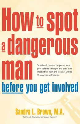 How to Spot a Dangerous Man Before You Get Involved: Describes 8 Types of Dangerous Men, Gives Defense Strategies and a Red Alert Checklist for Each, and