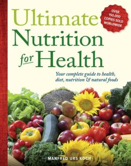 Ultimate Nutrition for Health: Your Complete Guide to Health, Diet, Nutrition, and Natural Foods