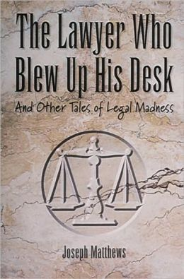 Lawyer Who Blew up His Desk: And Other Tales of Legal Madness