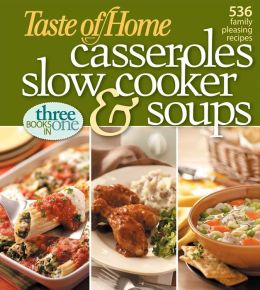 Taste of Home: Casseroles, Slow Cooker, and Soups: Casseroles, Slow Cooker, and Soups 536 Family Pleasing Recipes