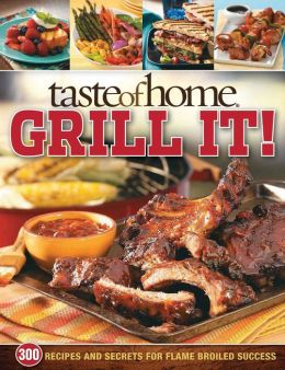 Taste of Home: Grill It! - 300 Recipes and Secrets for Flame-Broiled Success