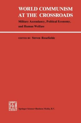 World Communism at the Crossroads: Military Ascendancy, Political Economy, and Human Welfare