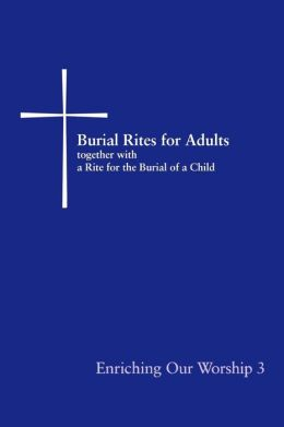 Burial Rites for Adults, Together with a Rite for the Burial of a Child: Enriching Our Worship 3