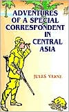 The Adventures of a Special Correspondent Among the Various Races and Countries of Central Asia