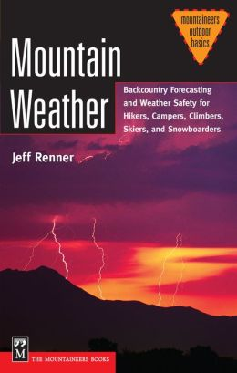 Mountain Weather: Backcountry Forecasting and Weather Safety for Hikers, Campers, Climbers, Skiers and Snowboarders