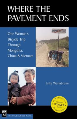 Where the Pavement Ends: One Women's Bicycle Trip Through Mongolia, China and Vietnam