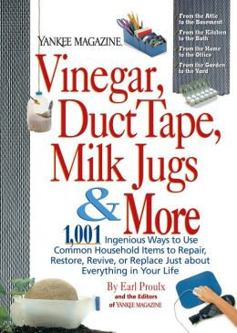 Vinegar, Duct Tape, Milk Jugs and More: 1,001 Ingenious Ways to Use Common Household Items to Repair, Restore, Revive, or Replace Just About Everything in Your Life