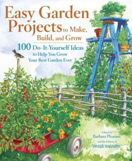 Easy Garden Projects to Make, Build, and Grow: 200 Do-It-Yourself Ideas to Help You Grow Your Best Garden Ever