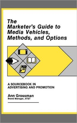 The Marketer's Guide to Media Vehicles, Methods, and Options: A Sourcebook in Advertising and Promotion