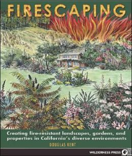 Firescaping: Creating Fire Resistant Landscapes, Gardens and Properties in California's Diverse Environments