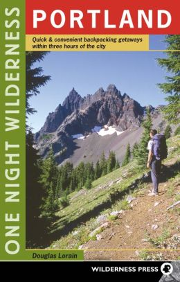 One Night Wilderness: Portland: Quick and Convenient Backcountry Getaways Within Three Hours of the City