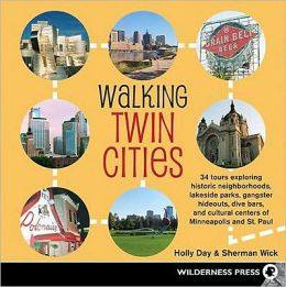 Walking Twin Cities: 34 Tours Exploring Historic Neghborhoods, Lakeside Parks, Gangster Hideouts, Dive Bars, and Cultural Centers of Minnea