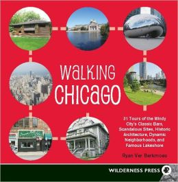 Walking Chicago: 31 Tours of the Windy City's Classic Bars, Scandalous Sites, Historic Architecture, Dynamic Neighbor