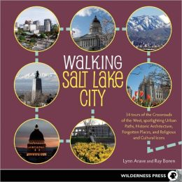 Walking Salt Lake City: 34 Tours of the Crossroads of the West, spotlighting Urban Paths, Historic Architecture, Forgotten Places, and Religious and Cultural Icons