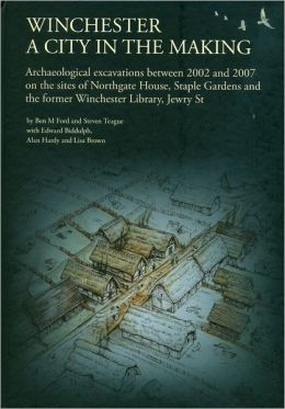 Winchester, a City in the Making: Archaeological Excavations Between 2002-2007 on the Sites of Northgate House, Staple Gardens and Thee Former Winchester Library, Jewry St