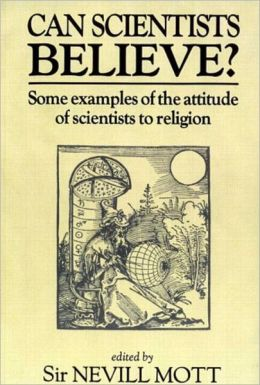 Can Scientists Believe: Some Examples of the Attitude of Scientists to Religion Sir Nevill Mott