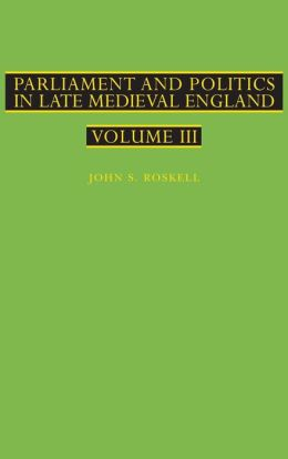 Parliament and Politics in Late Medieval England: Volume 3