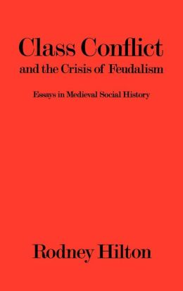 Class Conflict and the Crisis of Feudalism: Essays in Medieval Social History