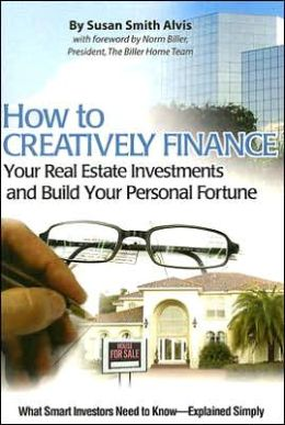 How to Creatively Finance Your Real Estate Investments and Build Your Personal Fortune: What Smart Investors Need to Know: What Smart Investors Need to Know Explained Simply