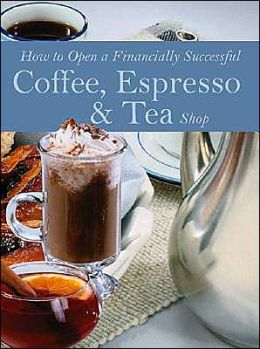 How to Open a Financially Successful Coffee, Espresso & Tea Shop with Companion CD-ROM