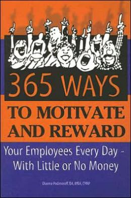 365 Ways to Motivate and Reward: Your Employees Every Day - With Little or No Money