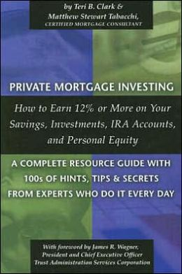 Private Mortgage Investing: How to Earn 12% or More on Your Savings, Investments, Ira Accounts, and Personal Equity - A Complete Resource Guide with 100s of Hints, Tips, and Secrets from Experts Who Do It Every Day