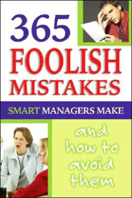 365 Foolish Mistakes Smart Managers Commit Every Day: How and Why to Avoid Them