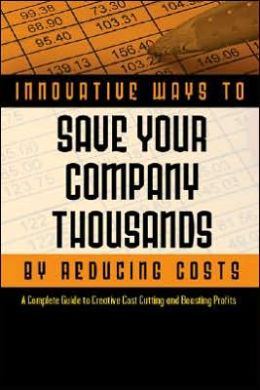 2,001 Innovative Ways to Save Your Company Thousands and Reduce Costs: A Complete Guide to Creative Cost Cutting and Boosting Profits