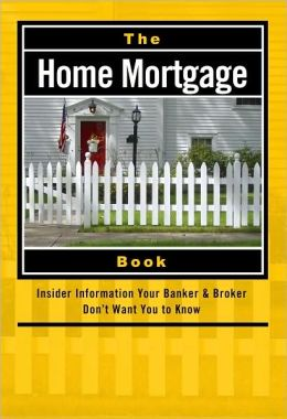 The Home Mortgage Book: Insider Information Your Banker and Broker Don't Want You to Know