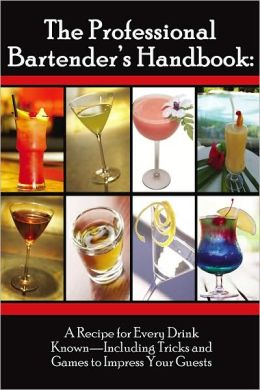 Professional Bartenders Handbook: A Recipe for Every Drink Known: Including Tricks and Games to Impress Your Guests