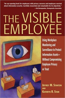 The Visible Employee: Using Workplace Monitoring and Surveillance to Protect Information Assets - Without Compromising Employee Privacy or Trust