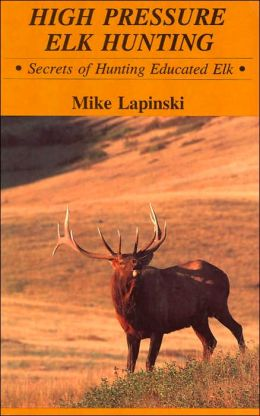 High Pressure Elk Hunting: Secrets of Hunting Educated Elk