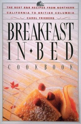 Breakfast in Bed Cookbook: The Best Bed and Breakfast Recipes from Northern California to British Columbia