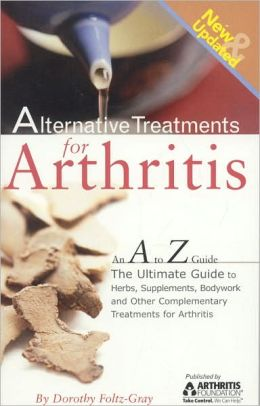 Alternative Treatments for Arthritis: An A to Z Guide, 2nd Edition: The Ultimate Guide to Herbs, Supplements, Bodywork and Other Complementary Treatments for Arthritis