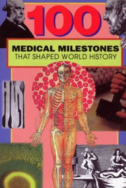 100 Medical Milestones: That Shaped World History