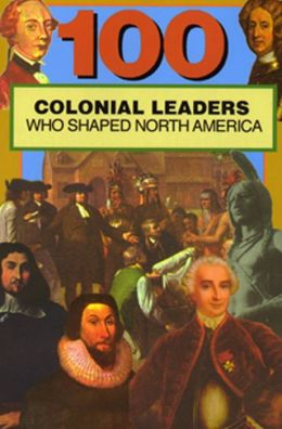 One-Hundred Colonial Leaders Who Shaped North America