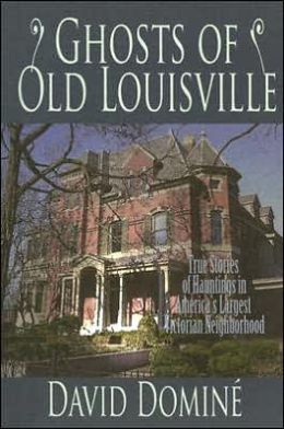 Ghosts of Old Louisville: True Tales of Hauntings from America's Largest Victorian Neighborhood