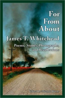 For, From, About James T. Whitehead: Poems, Stories, Photographs, and Recollections