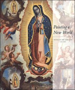 Painting a New World: Mexican Art and Life, 1521-1821