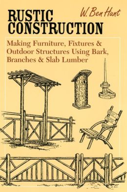 Rustic Construction: Making Furniture, Fixtures & Outdoor Structures Using Bark, Branches & Slab Lumber