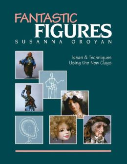 Fantastic Figures: Ideas and Techniques Using the New Clays