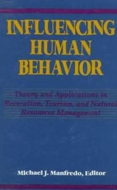 Influencing Human Behavior: Theory and Applications in Recreation, Tourism, and Natural Resources Management