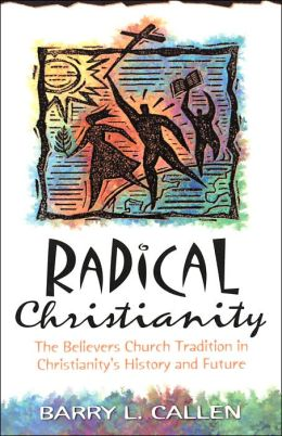 Radical Christianity: The Believers Church Tradition in Christianity's History
