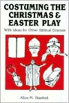 Costuming the Christmas and Easter Play: With Ideas for Other Biblical Dramas
