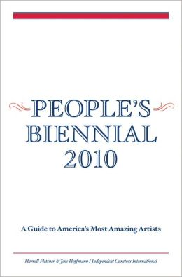 People's Biennial 2010: A Guide to America's Most Amazing Artists
