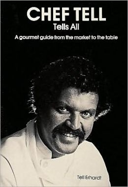 Chef Tell Tells All: A Gourmet Guide from the Market to the Table